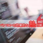 ノートパソコンの効果的な熱対策│熱暴走たをくいとめよう。